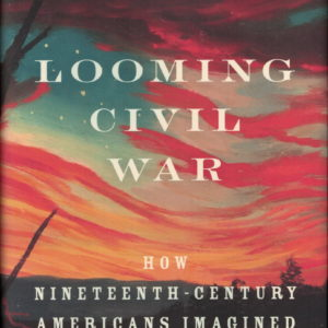 front cover of jason phillips - looming civil war - a look at how americans imagined the future in the years leading up to the civil war